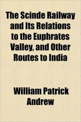 The Scinde Railway, and Its Relations to the Euphrates Valley, and Other Routes to India
