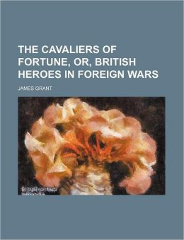 The Cavaliers of Fortune, Or, British Heroes in Foreign Wars