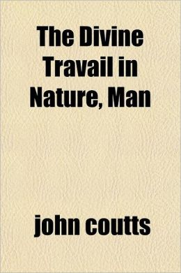 The Divine Travail in Nature, Man & the Bible