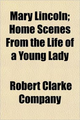 Mary Lincoln; Home Scenes from the Life of a Young Lady