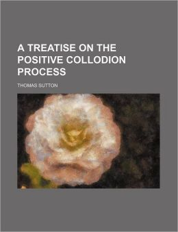 A Treatise on the Positive Collodion Process