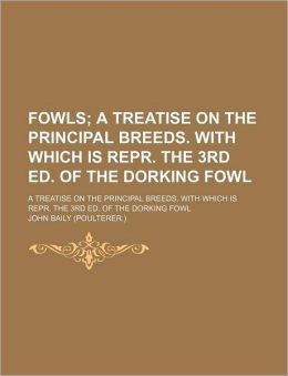 Fowls; A Treatise on the Principal Breeds. with Which Is Repr. the 3rd Ed. of the Dorking Fowl. a Treatise on the Principal Breeds. with Which Is Repr