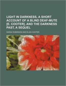 Light in Darkness, a Short Account of a Blind Deaf-Mute [E. Cooter], and the Darkness Past, a Sequel