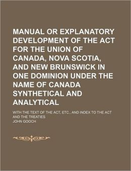 Manual or Explanatory Development of the ACT for the Union of Canada, Nova Scotia, and New Brunswick in One Dominion Under the Name of Canada