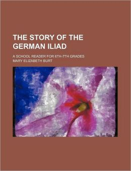 The Story of the German Iliad; A School Reader for 6th-7th Grades