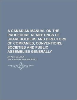 A Canadian Manual on the Procedure at Meetings of Shareholders and Directors of Companies, Conventions, Societies and Public Assemblies Generally; A