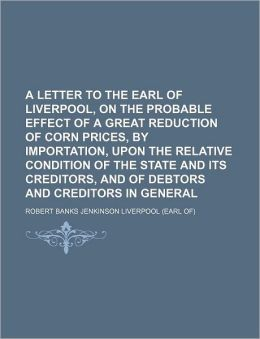 A Letter to the Earl of Liverpool, on the Probable Effect of a Great Reduction of Corn Prices, by Importation, Upon the Relative Condition of the St
