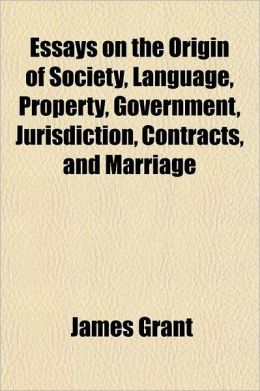 Essays on the Origin of Society, Language, Property, Government, Jurisdiction, Contracts, and Marriage; Interspersed with Illustrations from the Greek