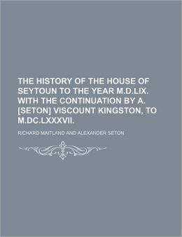 The History of the House of Seytoun to the Year M.D.LIX. with the Continuation by A. [Seton] Viscount Kingston, to M.DC.LXXXVII.