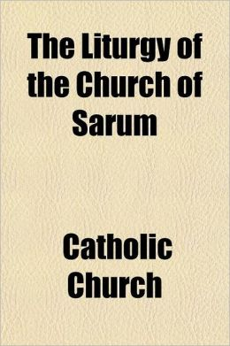 The Liturgy of the Church of Sarum; Together with the Kalendar of the Same Church
