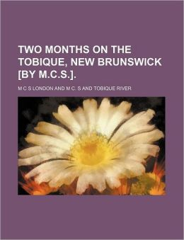 Two Months on the Tobique, New Brunswick [By M.C.S.].