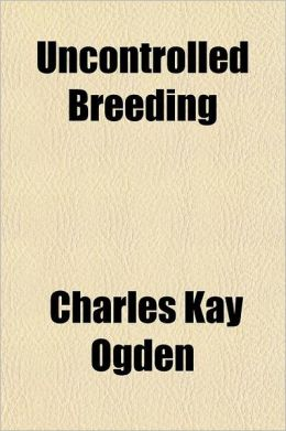Uncontrolled Breeding; Or, Fecundity Versus Civilization a Contribution to the Study of Over-Population as the Cause of War and the Chief Obstacle to