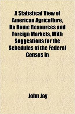 A Statistical View of American Agriculture, Its Home Resources and Foreign Markets, with Suggestions for the Schedules of the Federal Census in 1860