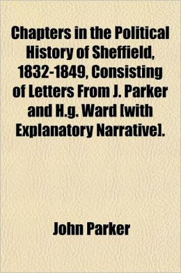 Chapters in the Political History of Sheffield, 1832-1849, Consisting of Letters from J. Parker and H.G. Ward [With Explanatory Narrative].