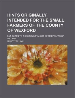 Hints Originally Intended for the Small Farmers of the County of Wexford; But Suited to the Circumstances of Most Parts of Ireland