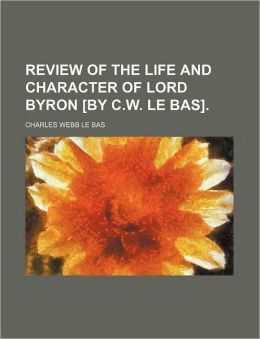Review of the Life and Character of Lord Byron [By C.W. Le Bas].