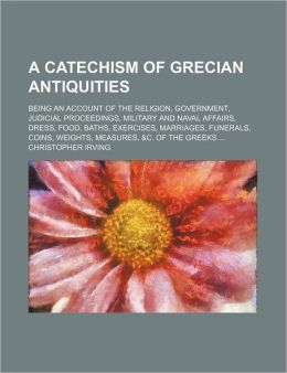 A Catechism of Grecian Antiquities; Being an Account of the Religion, Government, Judicial Proceedings, Military and Naval Affairs, Dress, Food, Bat