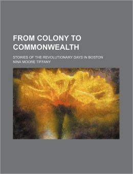 From Colony to Commonwealth; Stories of the Revolutionary Days in Boston