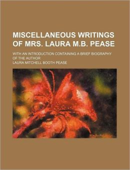 Miscellaneous Writings of Mrs. Laura M.B. Pease; With an Introduction Containing a Brief Biography of the Author
