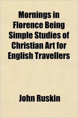 Mornings In Florence Being Simple Studies Of Christian Art For English Travellers
