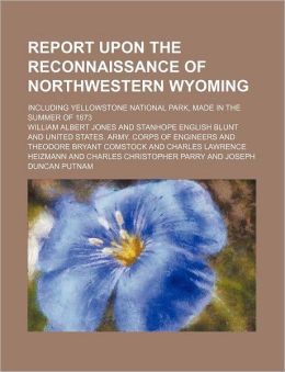 Report Upon the Reconnaissance of Northwestern Wyoming; Including Yellowstone National Park, Made in the Summer of 1873