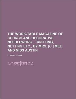 The Work-Table Magazine of Church and Decorative Needlework Knitting, Netting Etc., by Mrs. [C.] Mee and Miss Austin