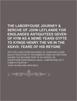 The Laboryouse Journey & Serche of John Leylande for Englandes Antiquitees Geven of Hym as a Newe Years Gyfte to Kynge Henry the VIII in the XXXVII. Y
