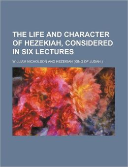 The Life and Character of Hezekiah, Considered in Six Lectures