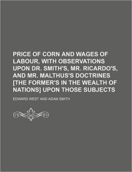 Price of Corn and Wages of Labour, with Observations Upon Dr. Smith's, Mr. Ricardo's, and Mr. Malthus's Doctrines [The Former's in the Wealth of Natio