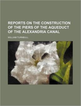 Reports on the Construction of the Piers of the Aqueduct of the Alexandria Canal