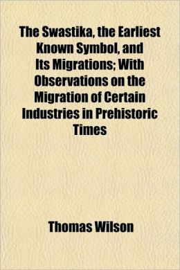 The Swastika, The Earliest Known Symbol, And Its Migrations; With Observations On The Migration Of Certain Industries In Prehistoric Times