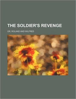 The Soldier's Revenge; Or, Roland and Wilfred