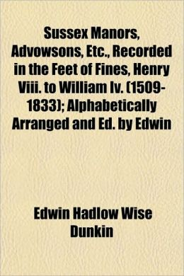 Sussex Manors, Advowsons, Etc., Recorded in the Feet of Fines, Henry VIII. to William IV. (1509-1833); Alphabetically Arranged and Ed. by Edwin
