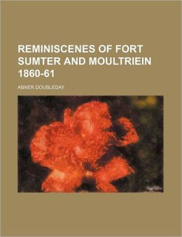 Reminiscenes of Fort Sumter and Moultriein 1860-61
