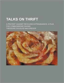 Talks on Thrift; A Protest Against Reckless Extravagance, a Plea for Commonsense Saving