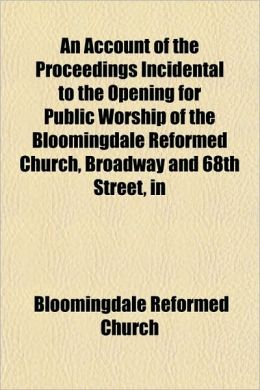 An Account of the Proceedings Incidental to the Opening for Public Worship of the Bloomingdale Reformed Church, Broadway and 68th Street, in New York