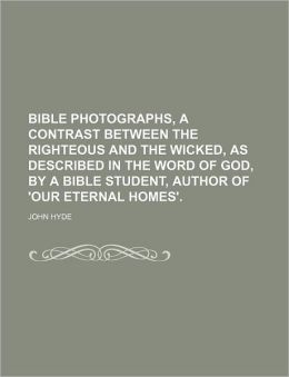 Bible Photographs, a Contrast Between the Righteous and the Wicked, as Described in the Word of God, by a Bible Student, Author of 'Our Eternal Homes'
