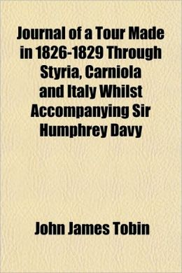 Journal of a Tour Made in 1826-1829 Through Styria, Carniola and Italy Whilst Accompanying Sir Humphrey Davy