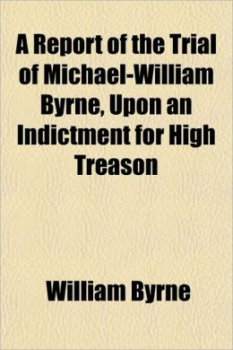 A Report of the Trial of Michael-William Byrne, Upon an Indictment for High Treason; By William Ridgeway, Esq.