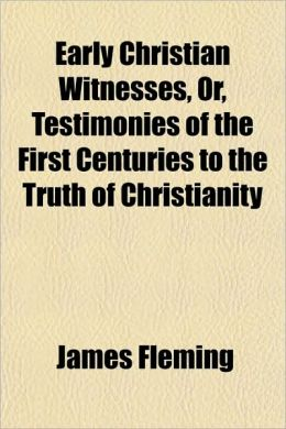 Early Christian Witnesses, Or, Testimonies of the First Centuries to the Truth of Christianity