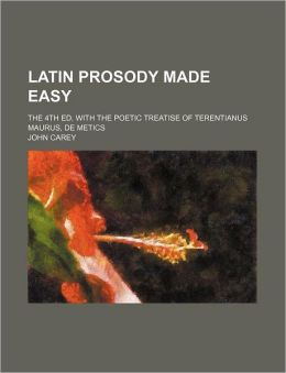 Latin Prosody Made Easy; The 4th Ed. with the Poetic Treatise of Terentianus Maurus, de Metics