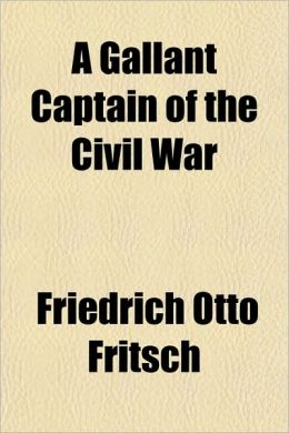 A Gallant Captain of the Civil War; Being the Record of the Extraordinary Adventures of Frederick Otto, Baron Von Fritsch, Comp. from His War Record