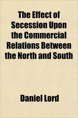 The Effect of Secession Upon the Commercial Relations Between the North and South