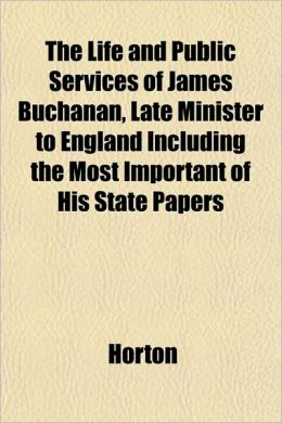 The Life and Public Services of James Buchanan, Late Minister to England Including the Most Important of His State Papers