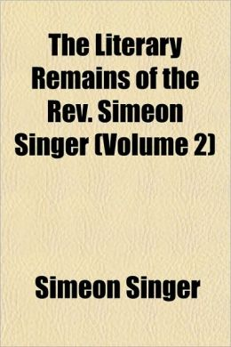 The Literary Remains Of The Rev. Simeon Singer (Volume 2)