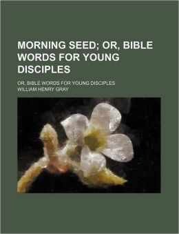Morning Seed; Or, Bible Words for Young Disciples. Or, Bible Words for Young Disciples