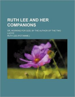 Ruth Lee and Her Companions; Or, Working for God, by the Author of 'The Two Lucys'.
