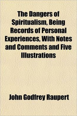 The Dangers of Spiritualism, Being Records of Personal Experiences, with Notes and Comments and Five Illustrations