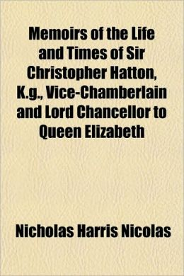 Memoirs of the Life and Times of Sir Christopher Hatton, K.G., Vice-Chamberlain and Lord Chancellor to Queen Elizabeth