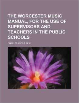 The Worcester Music Manual, for the Use of Supervisors and Teachers in the Public Schools